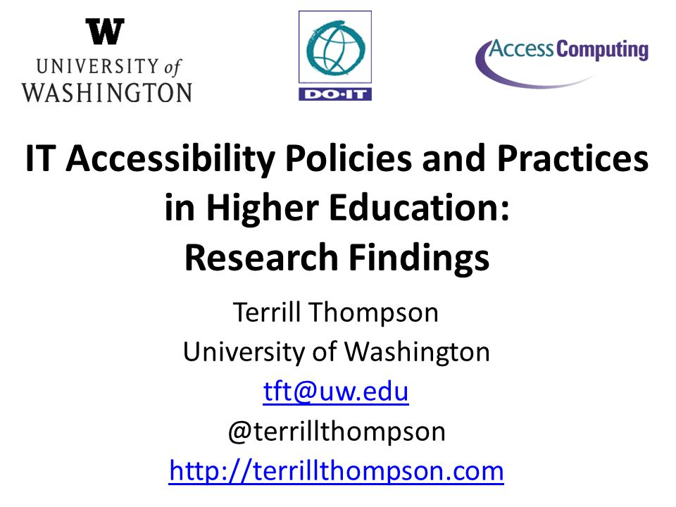 Terrill Thompson University of Washington tft@uw.edu @terrillthompson http://terrillthompson.com IT Accessibility Policies and Practices in Higher Education: Research Findings