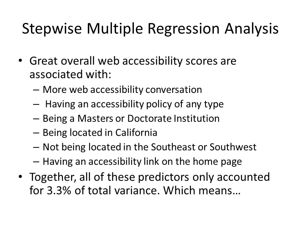 Stepwise Multiple Regression Analysis Great overall web accessibility scores are associated with: – More web accessibility conversation – Having an accessibility policy of any type – Being a Masters or Doctorate Institution – Being located in California – Not being located in the Southeast or Southwest – Having an accessibility link on the home page Together, all of these predictors only accounted for 3.3% of total variance.