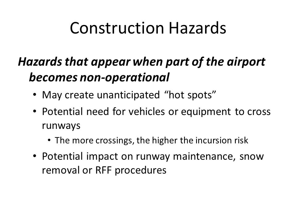 Construction Hazards Hazards that appear when part of the airport becomes non-operational May create unanticipated hot spots Potential need for vehicles or equipment to cross runways The more crossings, the higher the incursion risk Potential impact on runway maintenance, snow removal or RFF procedures