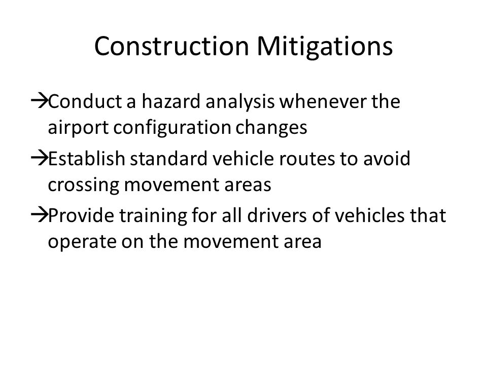 Construction Mitigations  Conduct a hazard analysis whenever the airport configuration changes  Establish standard vehicle routes to avoid crossing movement areas  Provide training for all drivers of vehicles that operate on the movement area