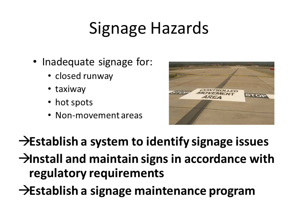 Signage Hazards Inadequate signage for: closed runway taxiway hot spots Non-movement areas  Establish a system to identify signage issues  Install and maintain signs in accordance with regulatory requirements  Establish a signage maintenance program
