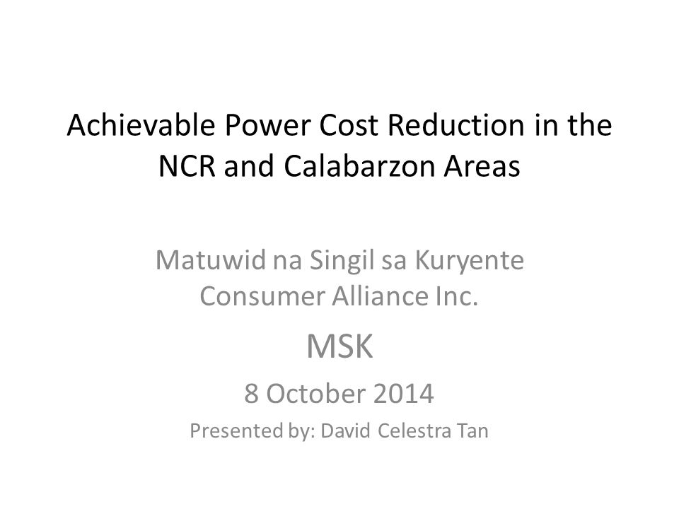 Achievable Power Cost Reduction in the NCR and Calabarzon Areas Matuwid na Singil sa Kuryente Consumer Alliance Inc.