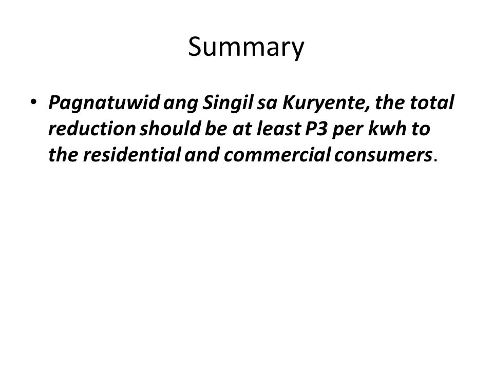 Summary Pagnatuwid ang Singil sa Kuryente, the total reduction should be at least P3 per kwh to the residential and commercial consumers.