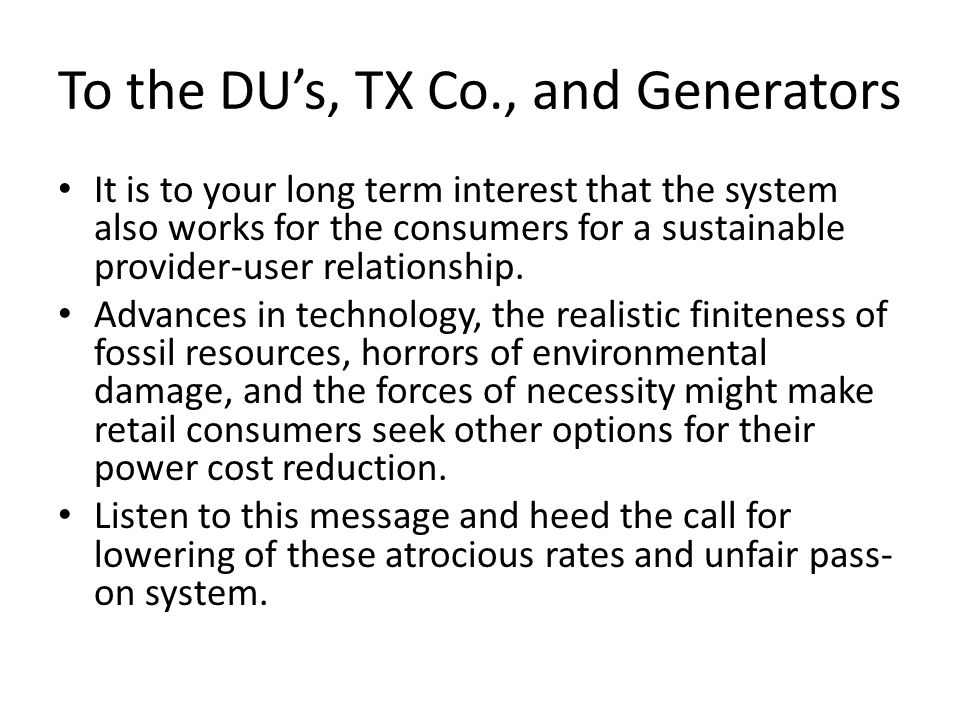 To the DU's, TX Co., and Generators It is to your long term interest that the system also works for the consumers for a sustainable provider-user relationship.
