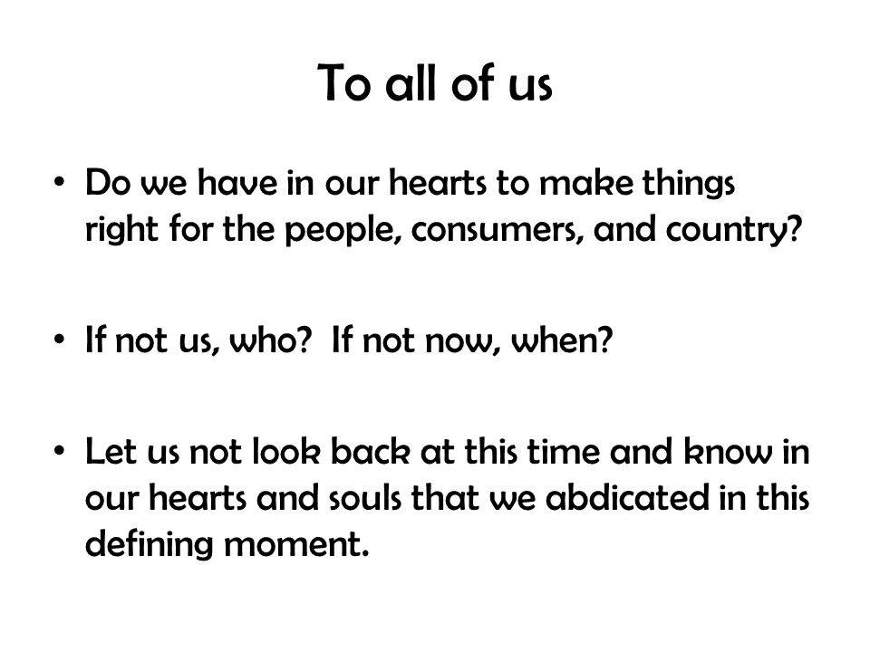 To all of us Do we have in our hearts to make things right for the people, consumers, and country.