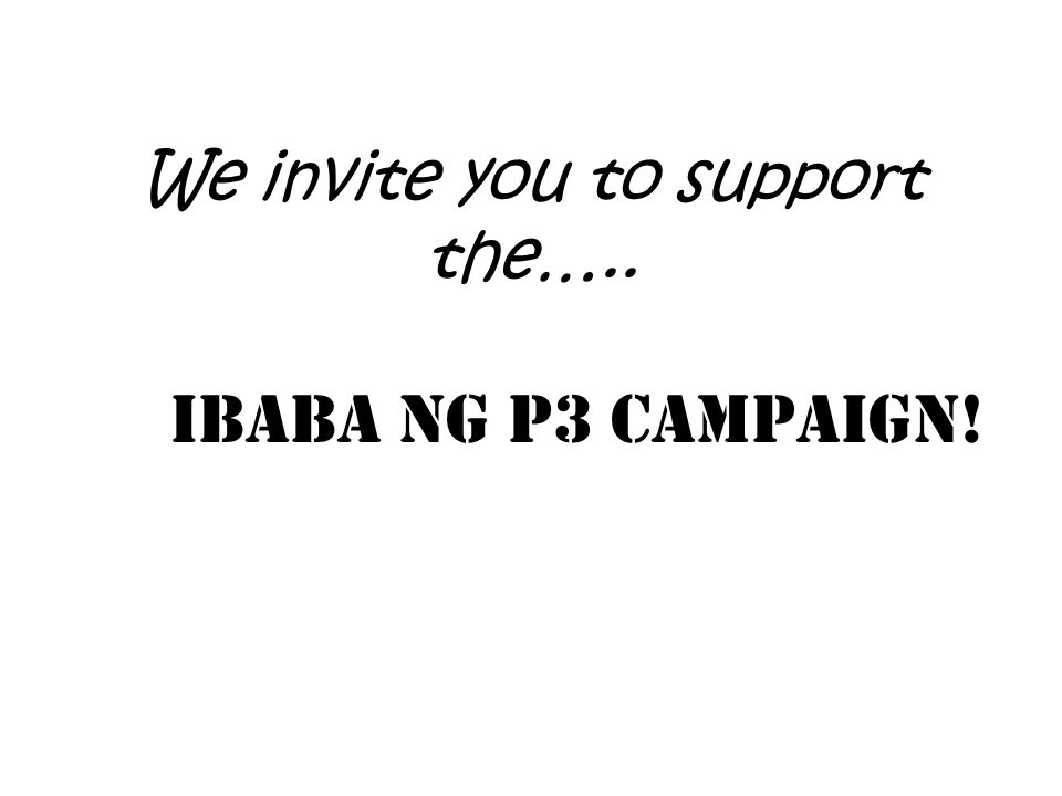 We invite you to support the….. Ibaba ng P3 Campaign!