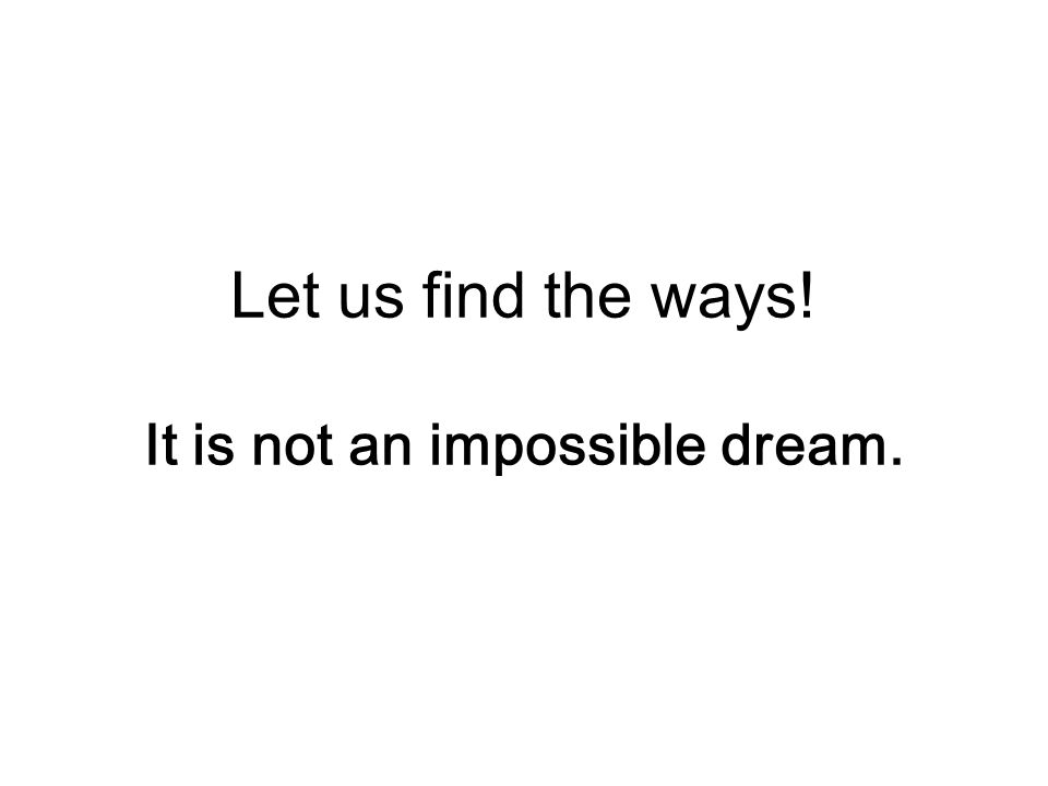 Let us find the ways! It is not an impossible dream.
