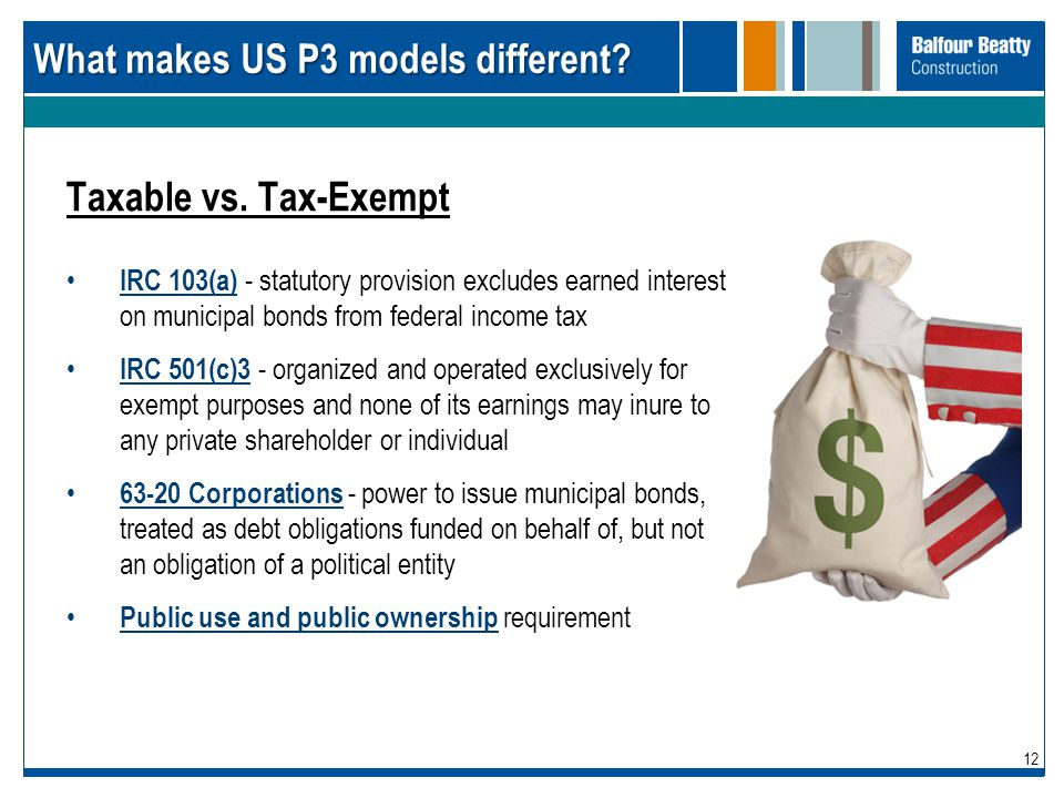 12 What makes US P3 models different? Taxable vs. Tax-Exempt IRC 103(a) - statutory provision excludes earned interest on municipal bonds from federal