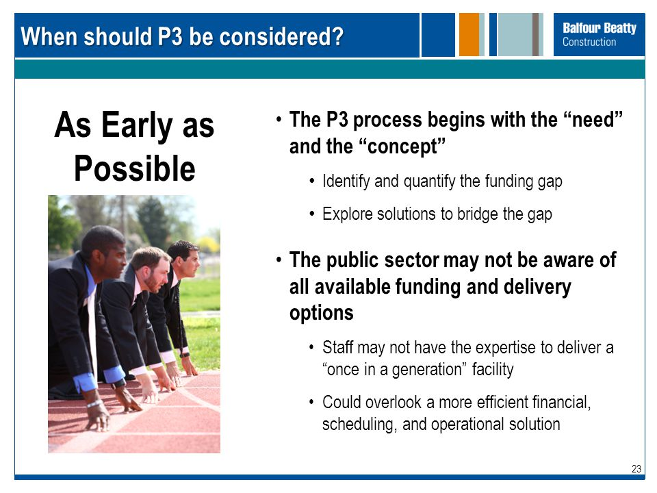 "23 When should P3 be considered? The P3 process begins with the ""need"" and the ""concept"" Identify and quantify the funding gap Explore solutions to br"