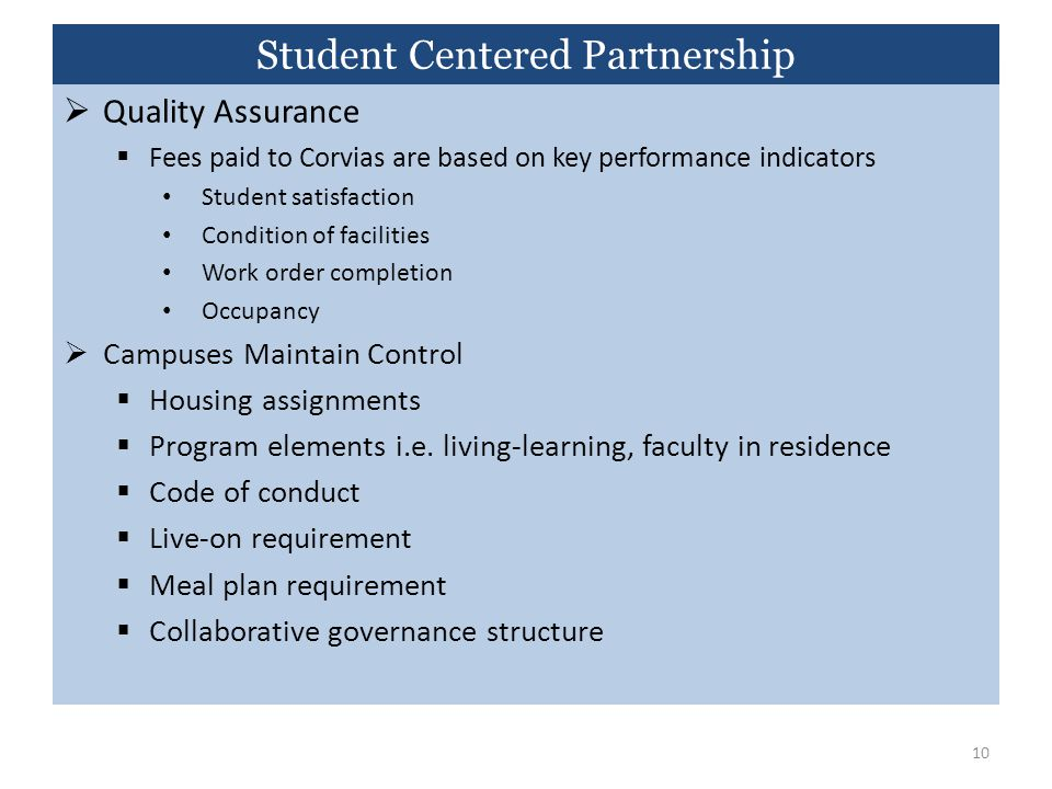  Quality Assurance  Fees paid to Corvias are based on key performance indicators Student satisfaction Condition of facilities Work order completion