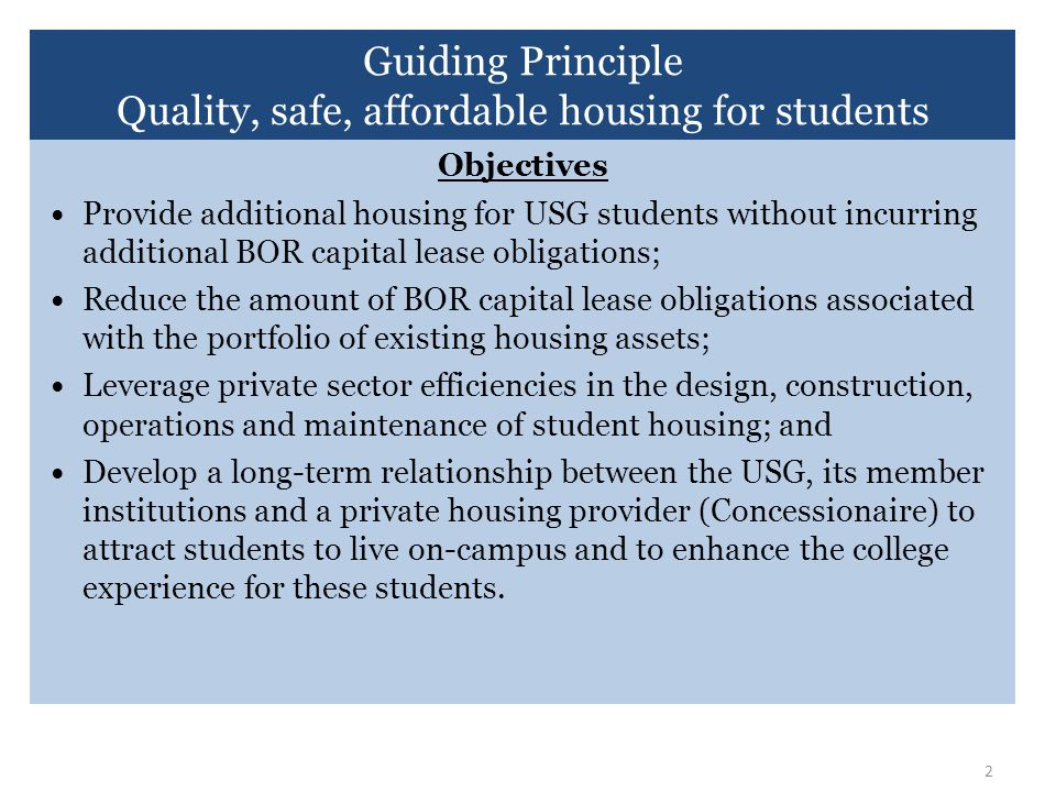 2 Objectives Provide additional housing for USG students without incurring additional BOR capital lease obligations; Reduce the amount of BOR capital