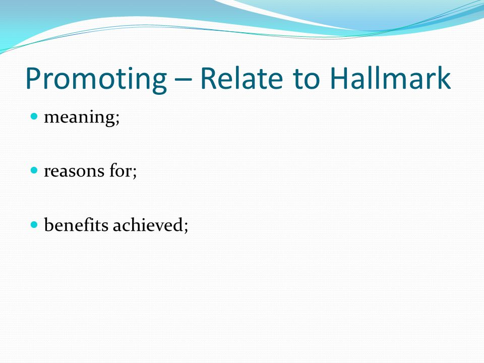 Promoting – Relate to Hallmark meaning; reasons for; benefits achieved;