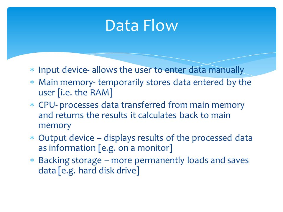 Data Flow  Input device- allows the user to enter data manually  Main memory- temporarily stores data entered by the user [i.e. the RAM]  CPU- proc
