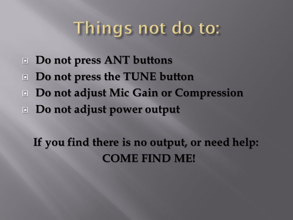  Do not press ANT buttons  Do not press the TUNE button  Do not adjust Mic Gain or Compression  Do not adjust power output If you find there is no output, or need help: If you find there is no output, or need help: COME FIND ME!