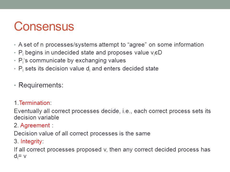 Consensus A set of n processes/systems attempt to agree on some information P i begins in undecided state and proposes value v i єD P i 's communicate by exchanging values P i sets its decision value d i and enters decided state Requirements: 1.Termination: Eventually all correct processes decide, i.e., each correct process sets its decision variable 2.