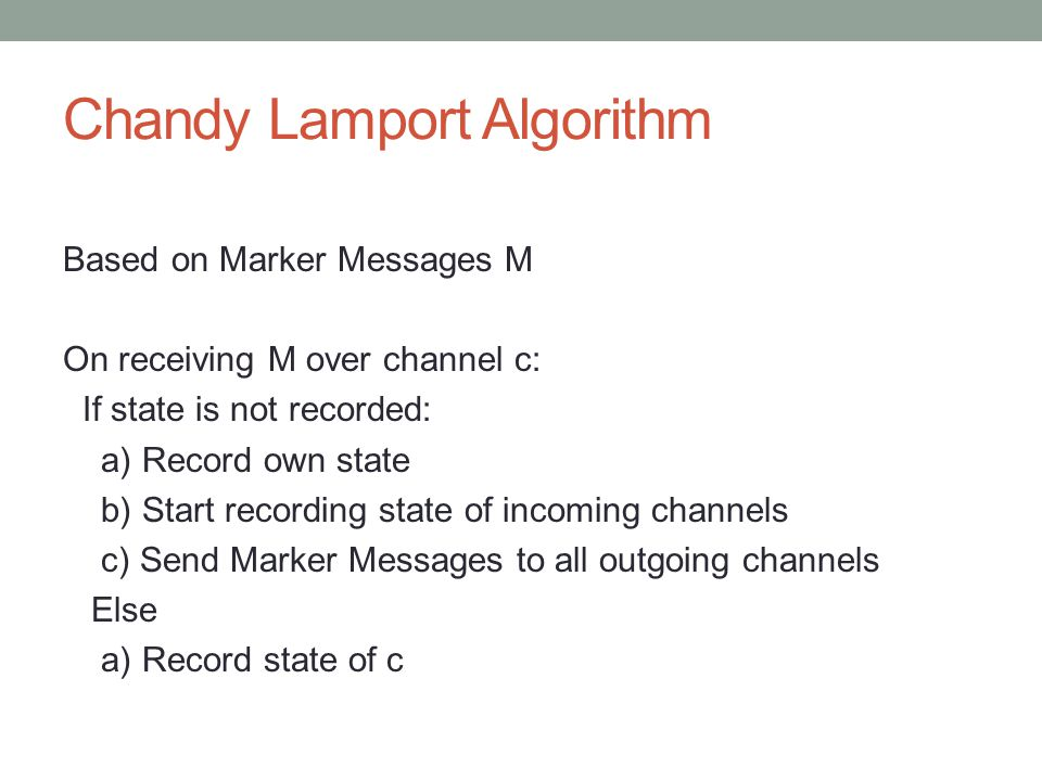 Chandy Lamport Algorithm Based on Marker Messages M On receiving M over channel c: If state is not recorded: a) Record own state b) Start recording state of incoming channels c) Send Marker Messages to all outgoing channels Else a) Record state of c