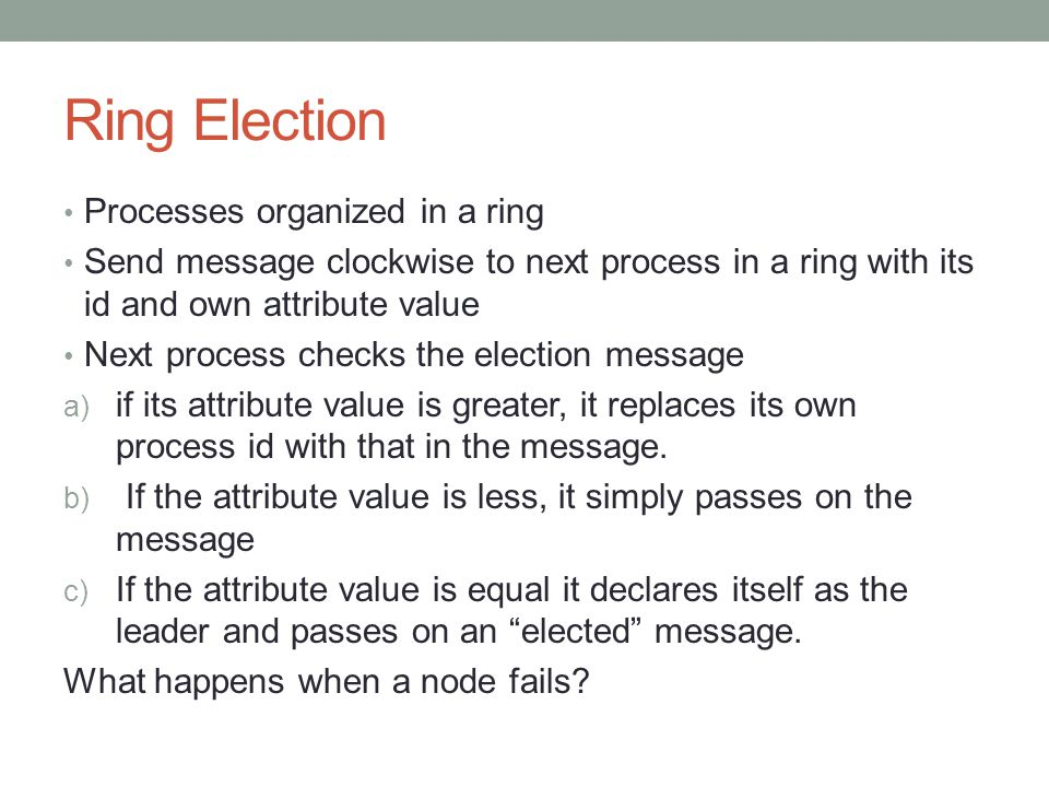 Ring Election Processes organized in a ring Send message clockwise to next process in a ring with its id and own attribute value Next process checks the election message a) if its attribute value is greater, it replaces its own process id with that in the message.