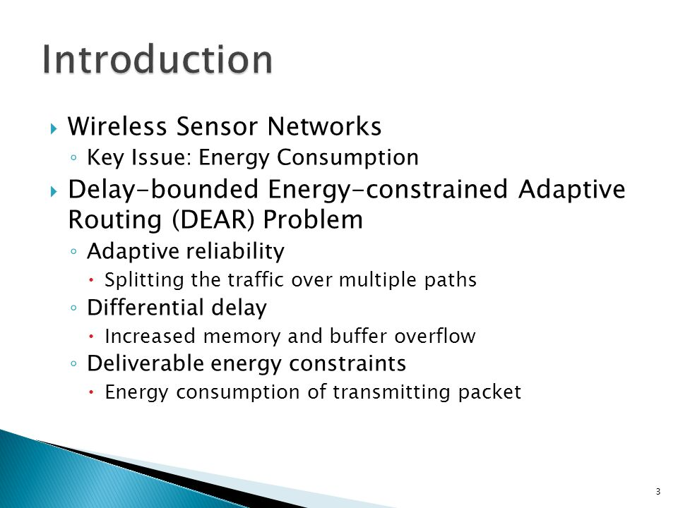  Wireless Sensor Networks ◦ Key Issue: Energy Consumption  Delay-bounded Energy-constrained Adaptive Routing (DEAR) Problem ◦ Adaptive reliability  Splitting the traffic over multiple paths ◦ Differential delay  Increased memory and buffer overflow ◦ Deliverable energy constraints  Energy consumption of transmitting packet 3
