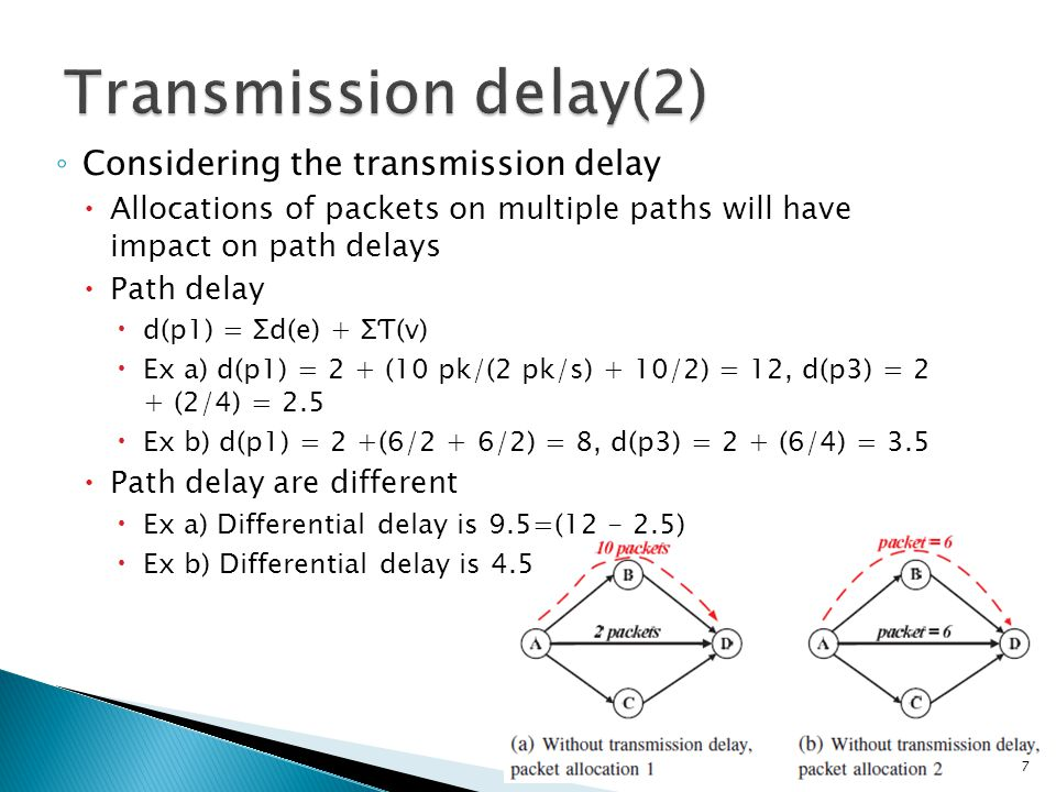 ◦ Considering the transmission delay  Allocations of packets on multiple paths will have impact on path delays  Path delay  d(p1) = Ʃd(e) + ƩƬ(v)  Ex a) d(p1) = 2 + (10 pk/(2 pk/s) + 10/2) = 12, d(p3) = 2 + (2/4) = 2.5  Ex b) d(p1) = 2 +(6/2 + 6/2) = 8, d(p3) = 2 + (6/4) = 3.5  Path delay are different  Ex a) Differential delay is 9.5=(12 - 2.5)  Ex b) Differential delay is 4.5 7