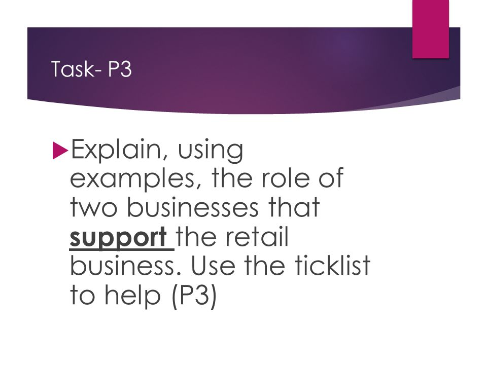 Task- P3  Explain, using examples, the role of two businesses that support the retail business. Use the ticklist to help (P3)