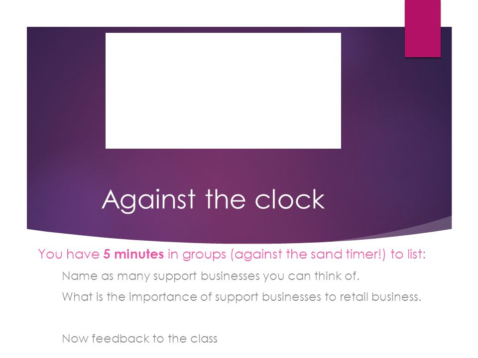Against the clock You have 5 minutes in groups (against the sand timer!) to list: Name as many support businesses you can think of.