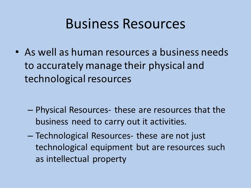 Physical Resources Building and facilities- a business will always need a building to operate from, it can be from home to a large warehouse.