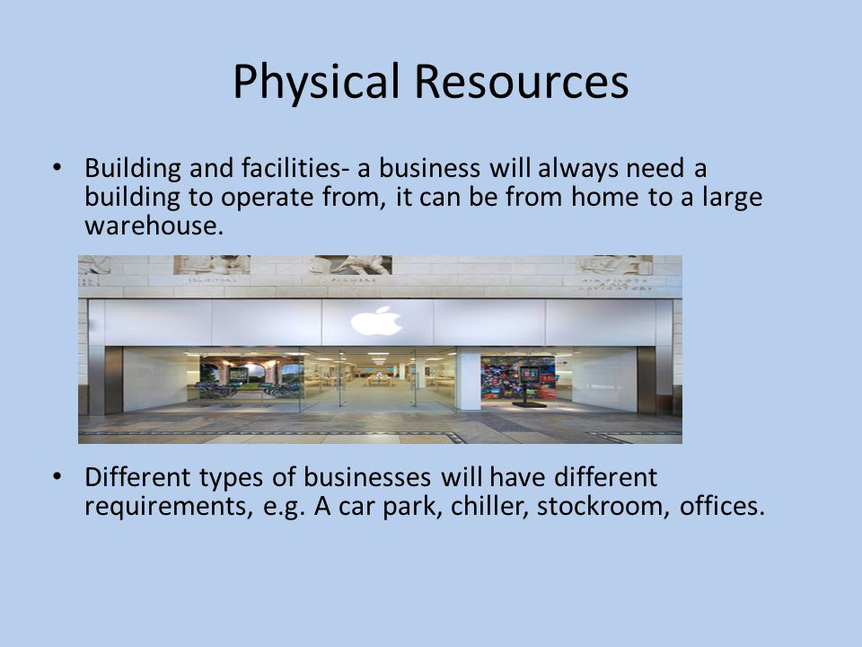 Physical Resources Materials and waste- these are the materials needed by a business, these will depend on the core activity of the business and what they do.