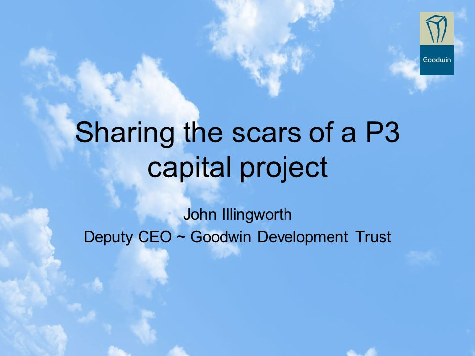 Sharing the scars of a P3 capital project John Illingworth Deputy CEO ~ Goodwin Development Trust