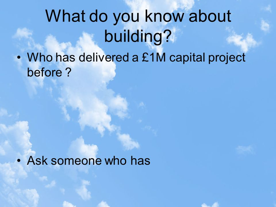 What do you know about building. Who has delivered a £1M capital project before .