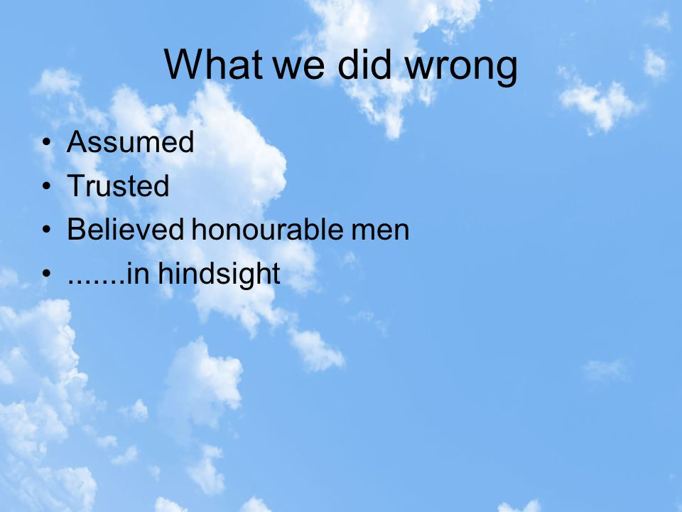 What we did wrong Assumed Trusted Believed honourable men.......in hindsight