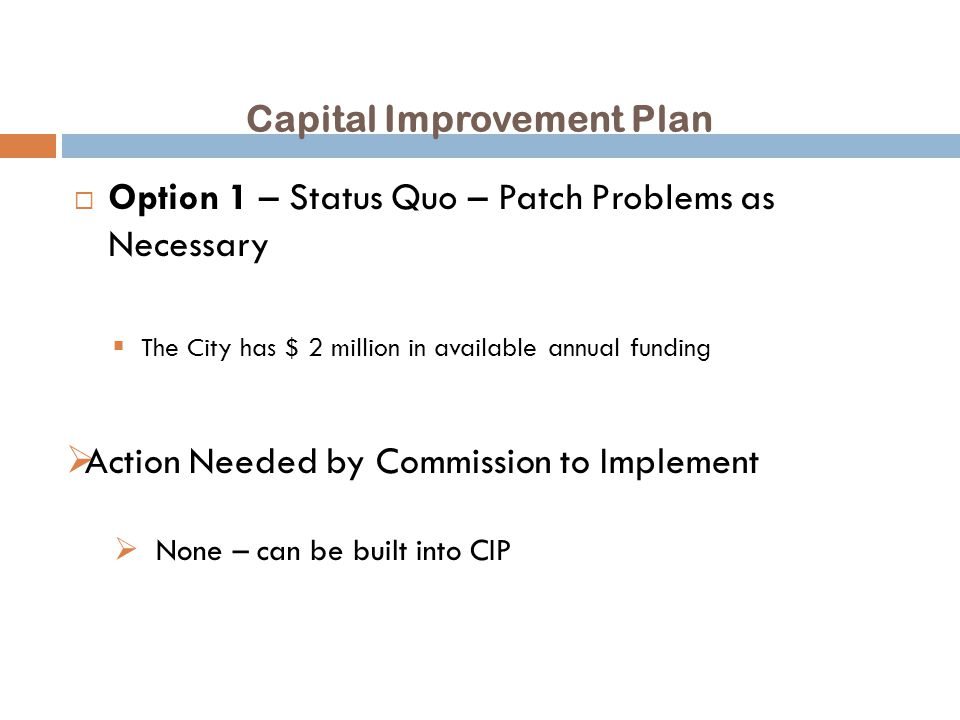 Capital Improvement Plan  Option 1 – Status Quo – Patch Problems as Necessary  The City has $ 2 million in available annual funding  Action Needed by Commission to Implement  None – can be built into CIP
