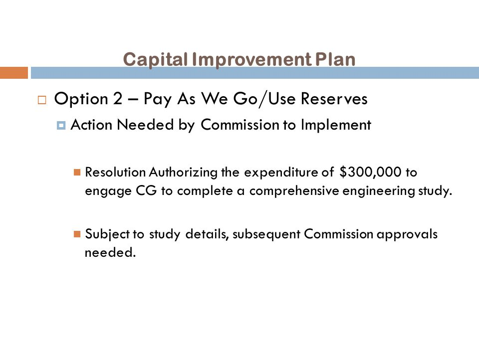 Capital Improvement Plan  Option 2 – Pay As We Go/Use Reserves  Action Needed by Commission to Implement Resolution Authorizing the expenditure of $300,000 to engage CG to complete a comprehensive engineering study.