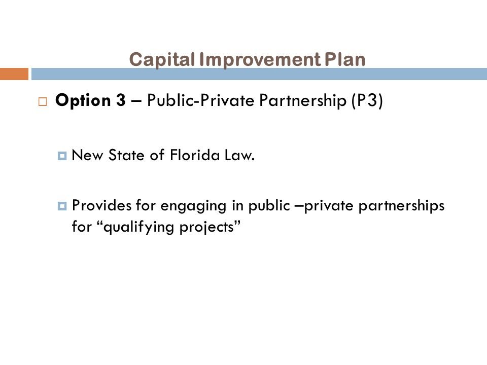 Capital Improvement Plan  Option 3 – Public-Private Partnership (P3)  New State of Florida Law.