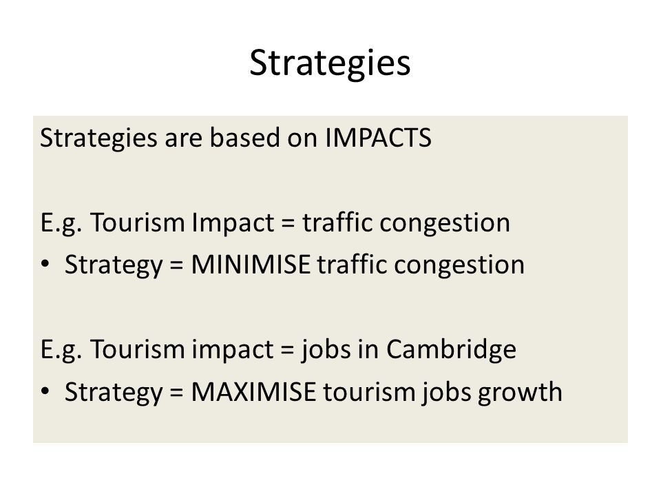 Strategies Strategies are based on IMPACTS E.g. Tourism Impact = traffic congestion Strategy = MINIMISE traffic congestion E.g. Tourism impact = jobs