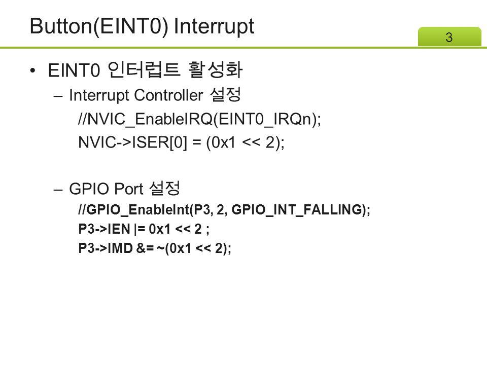 Button(EINT0) Interrupt EINT0 인터럽트 활성화 –Interrupt Controller 설정 //NVIC_EnableIRQ(EINT0_IRQn); NVIC->ISER[0] = (0x1 << 2); –GPIO Port 설정 //GPIO_EnableInt(P3, 2, GPIO_INT_FALLING); P3->IEN |= 0x1 << 2 ; P3->IMD &= ~(0x1 << 2); 3