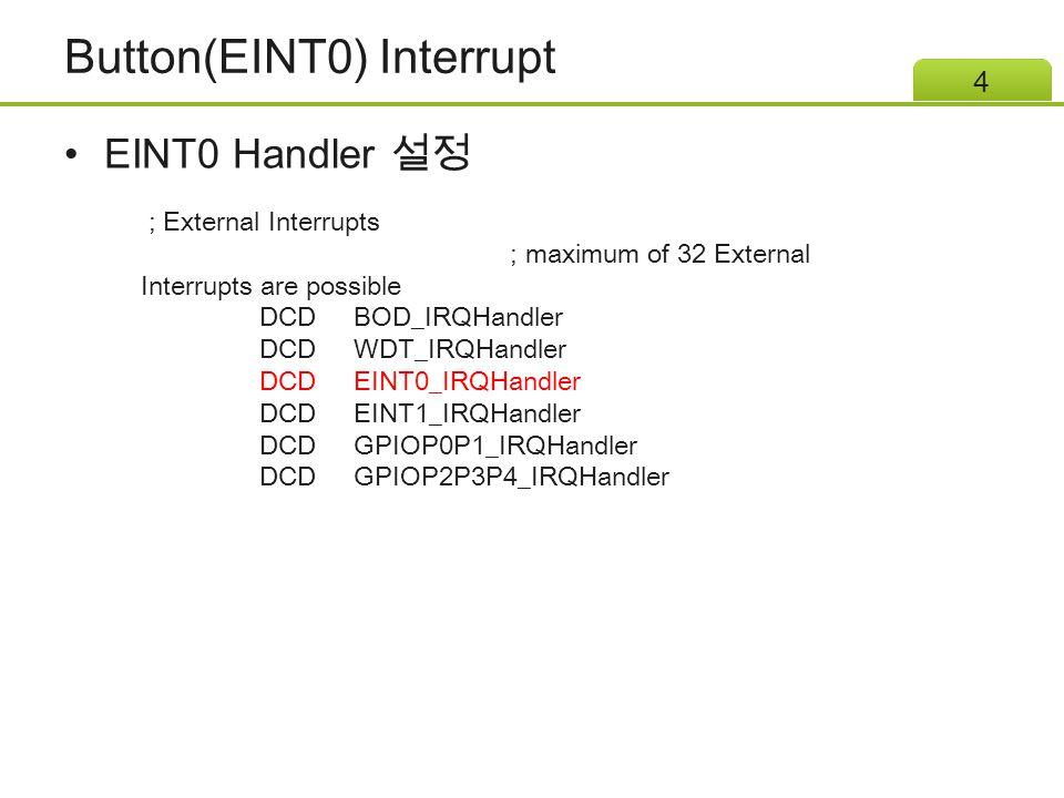 Button(EINT0) Interrupt EINT0 Handler 설정 5 void EINT0_IRQHandler() { int32_t value = P2->PIN; P2->DOUT = ~(value); P3->ISRC = 0x4; }