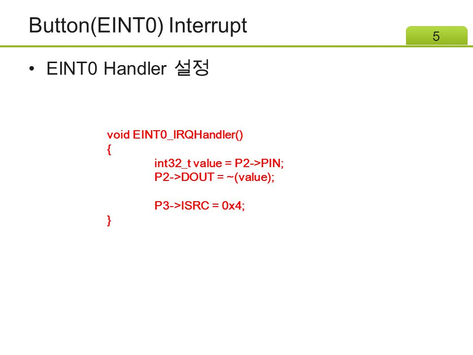 Button(EINT0) Interrupt EINT0 Handler 설정 5 void EINT0_IRQHandler() { int32_t value = P2->PIN; P2->DOUT = ~(value); P3->ISRC = 0x4; }