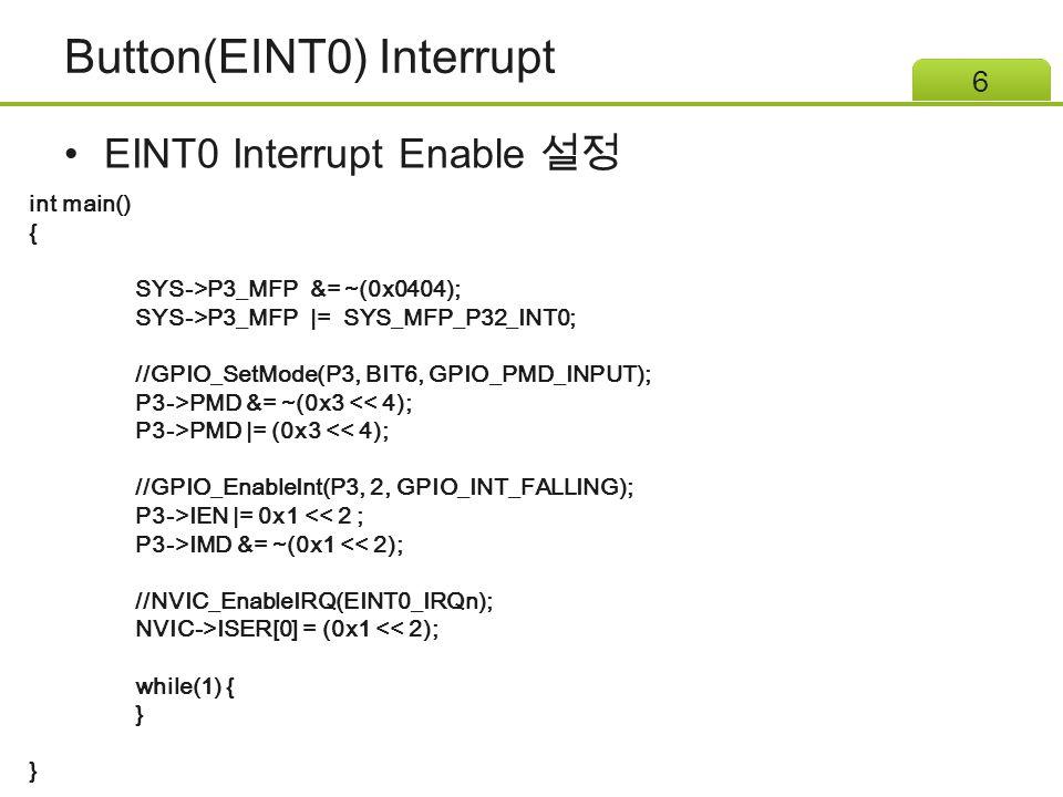 Button(EINT0) Interrupt EINT0 Interrupt Enable 설정 6 int main() { SYS->P3_MFP &= ~(0x0404); SYS->P3_MFP |= SYS_MFP_P32_INT0; //GPIO_SetMode(P3, BIT6, GPIO_PMD_INPUT); P3->PMD &= ~(0x3 << 4); P3->PMD |= (0x3 << 4); //GPIO_EnableInt(P3, 2, GPIO_INT_FALLING); P3->IEN |= 0x1 << 2 ; P3->IMD &= ~(0x1 << 2); //NVIC_EnableIRQ(EINT0_IRQn); NVIC->ISER[0] = (0x1 << 2); while(1) { }
