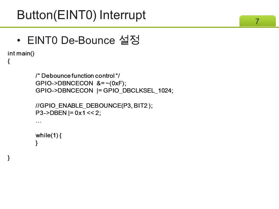 Button(EINT0) Interrupt EINT0 De-Bounce 설정 7 int main() { /* Debounce function control */ GPIO->DBNCECON &= ~(0xF); GPIO->DBNCECON |= GPIO_DBCLKSEL_1024; //GPIO_ENABLE_DEBOUNCE(P3, BIT2 ); P3->DBEN |= 0x1 << 2; … while(1) { }