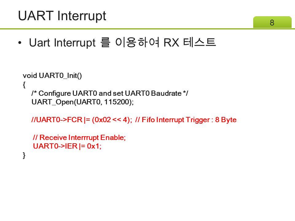 UART Interrupt Uart Interrupt 를 이용하여 RX 테스트 8 void UART0_Init() { /* Configure UART0 and set UART0 Baudrate */ UART_Open(UART0, 115200); //UART0->FCR |= (0x02 << 4); // Fifo Interrupt Trigger : 8 Byte // Receive Interrrupt Enable; UART0->IER |= 0x1; }
