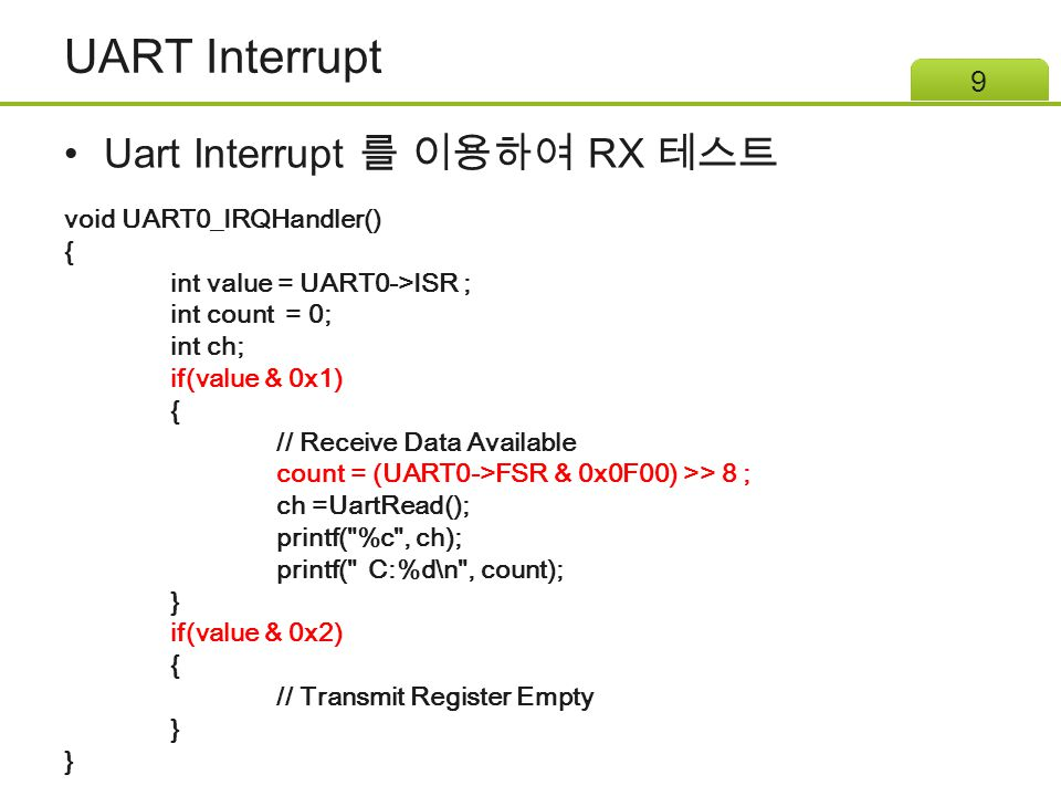 UART Interrupt Uart Interrupt 를 이용하여 RX 테스트 9 void UART0_IRQHandler() { int value = UART0->ISR ; int count = 0; int ch; if(value & 0x1) { // Receive D
