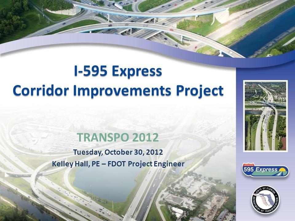 I-595 Express Corridor Improvements Project TRANSPO 2012 Tuesday, October 30, 2012 Kelley Hall, PE – FDOT Project Engineer