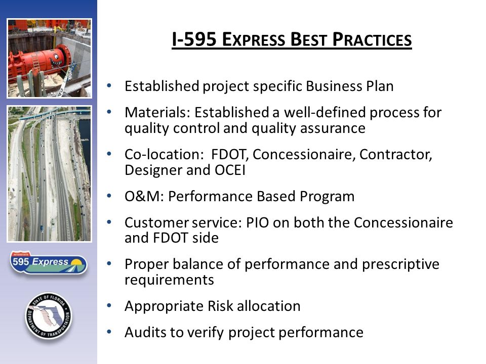 I-595 E XPRESS B EST P RACTICES Established project specific Business Plan Materials: Established a well-defined process for quality control and quality assurance Co-location: FDOT, Concessionaire, Contractor, Designer and OCEI O&M: Performance Based Program Customer service: PIO on both the Concessionaire and FDOT side Proper balance of performance and prescriptive requirements Appropriate Risk allocation Audits to verify project performance