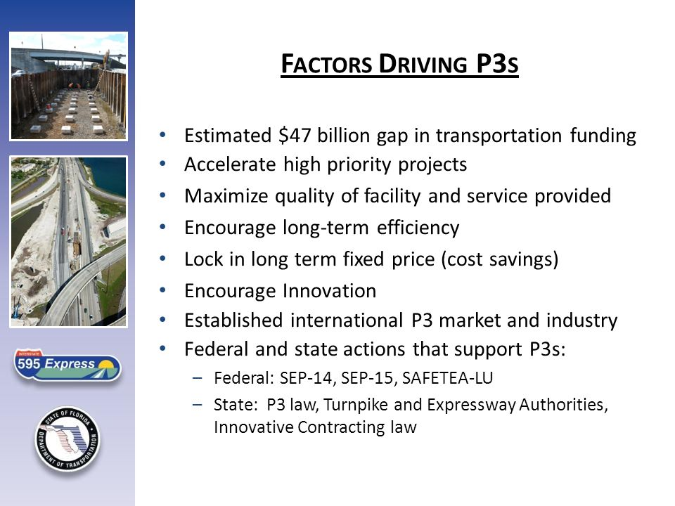 Estimated $47 billion gap in transportation funding Accelerate high priority projects Maximize quality of facility and service provided Encourage long-term efficiency Lock in long term fixed price (cost savings) Encourage Innovation Established international P3 market and industry Federal and state actions that support P3s: –Federal: SEP-14, SEP-15, SAFETEA-LU –State: P3 law, Turnpike and Expressway Authorities, Innovative Contracting law F ACTORS D RIVING P3 S