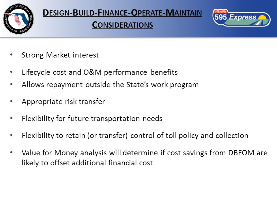 D ESIGN -B UILD -F INANCE -O PERATE -M AINTAIN C ONSIDERATIONS Strong Market interest Lifecycle cost and O&M performance benefits Allows repayment outside the State's work program Appropriate risk transfer Flexibility for future transportation needs Flexibility to retain (or transfer) control of toll policy and collection Value for Money analysis will determine if cost savings from DBFOM are likely to offset additional financial cost