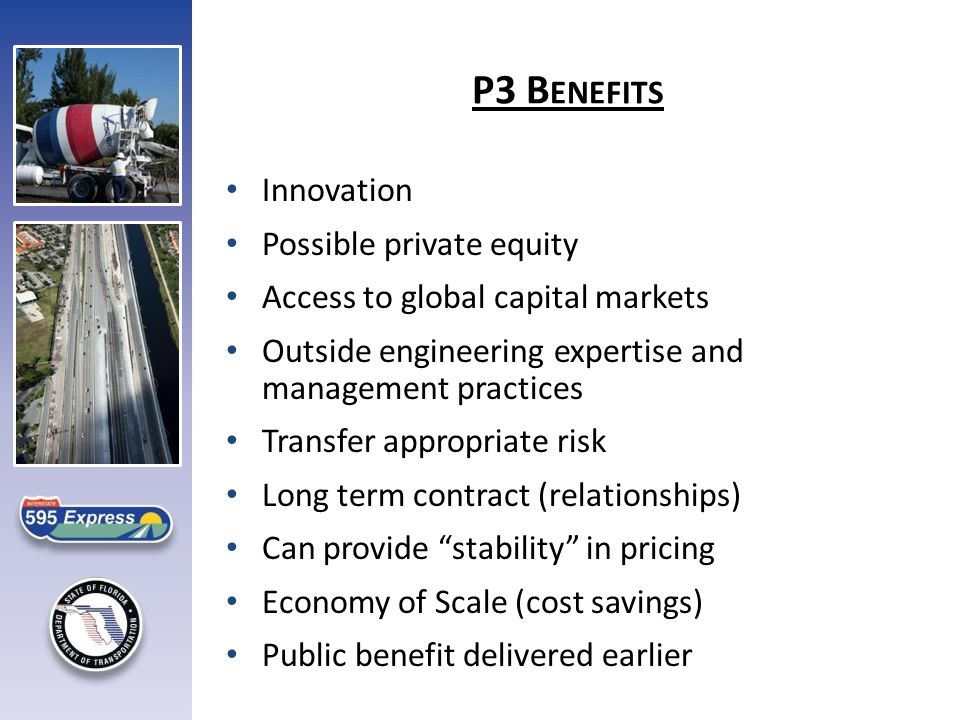 Innovation Possible private equity Access to global capital markets Outside engineering expertise and management practices Transfer appropriate risk Long term contract (relationships) Can provide stability in pricing Economy of Scale (cost savings) Public benefit delivered earlier P3 B ENEFITS
