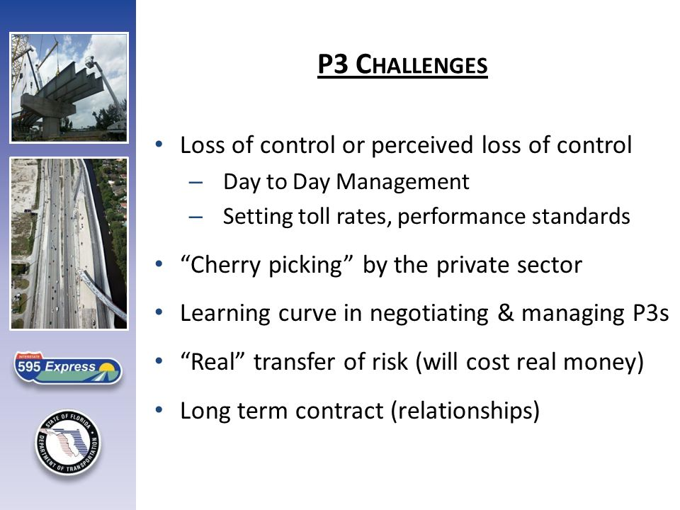 Loss of control or perceived loss of control – Day to Day Management – Setting toll rates, performance standards Cherry picking by the private sector Learning curve in negotiating & managing P3s Real transfer of risk (will cost real money) Long term contract (relationships) P3 C HALLENGES