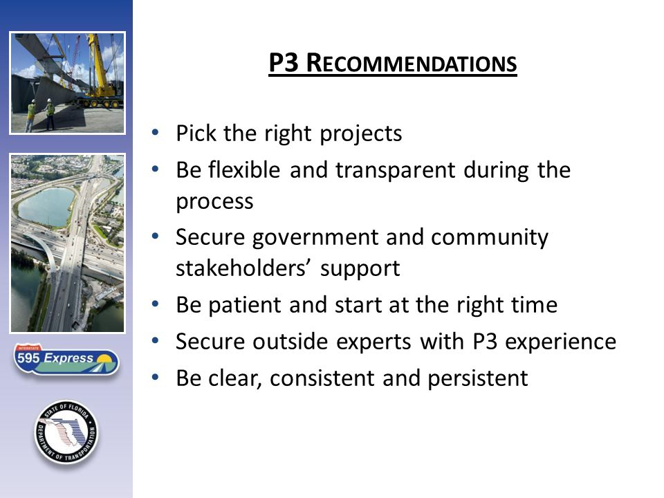 Pick the right projects Be flexible and transparent during the process Secure government and community stakeholders' support Be patient and start at the right time Secure outside experts with P3 experience Be clear, consistent and persistent P3 R ECOMMENDATIONS
