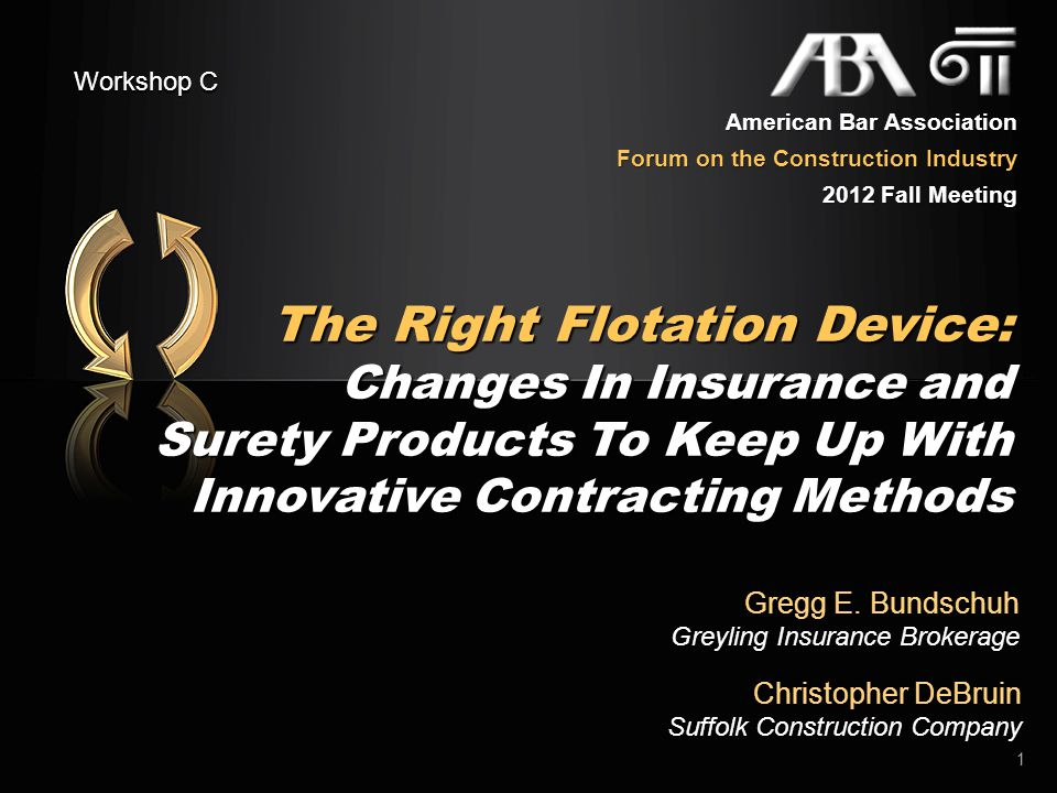 The Right Flotation Device: Changes In Insurance and Surety Products To Keep Up With Innovative Contracting Methods Christopher DeBruin Suffolk Construction Company 32 American Bar Association Forum on the Construction Industry 2012 Fall Meeting Workshop C