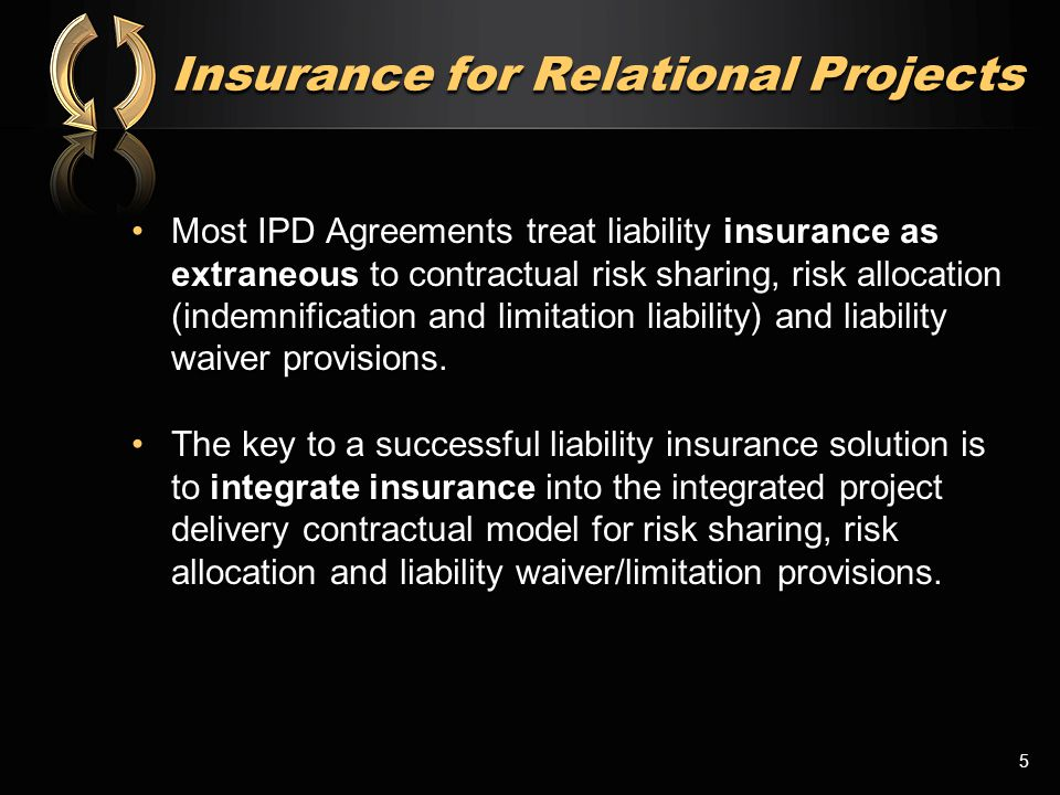 Insurance for Relational Projects Most IPD Agreements treat liability insurance as extraneous to contractual risk sharing, risk allocation (indemnific